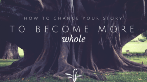 How to change your story to become more whole
